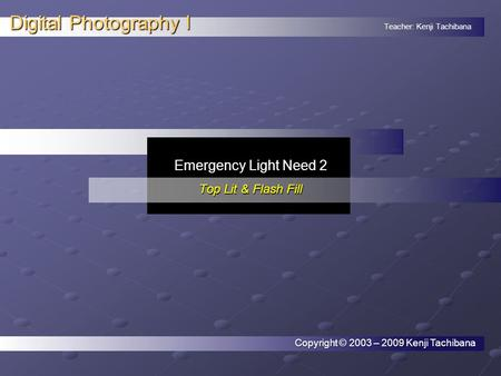 Teacher: Kenji Tachibana Digital Photography I. Emergency Light Need 2 Top Lit & Flash Fill Copyright © 2003 – 2009 Kenji Tachibana.