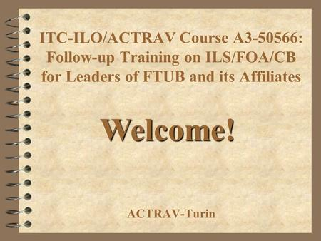 ITC-ILO/ACTRAV Course A3-50566: Follow-up Training on ILS/FOA/CB for Leaders of FTUB and its Affiliates ACTRAV-Turin Welcome!
