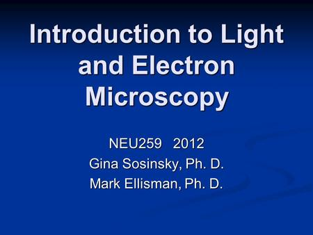 Introduction to Light and Electron Microscopy NEU259 2012 Gina Sosinsky, Ph. D. Mark Ellisman, Ph. D.