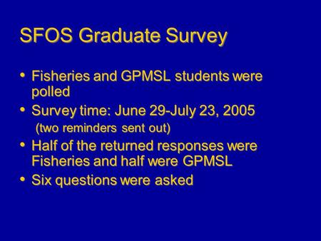 SFOS Graduate Survey Fisheries and GPMSL students were polled Survey time: June 29-July 23, 2005 (two reminders sent out) Half of the returned responses.