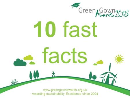 Www.greengownawards.org.uk Awarding sustainability Excellence since 2004 10 fast facts.