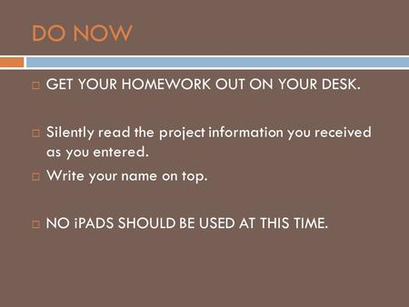 DO NOW  GET YOUR HOMEWORK OUT ON YOUR DESK.  Silently read the project information you received as you entered.  Write your name on top.  NO iPADS.