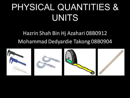 Hazrin Shah Bin Hj Azahari 08B0912 Mohammad Dedyardie Takong 08B0904 PHYSICAL QUANTITIES & UNITS.