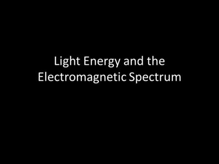 Light Energy and the Electromagnetic Spectrum. What is light? Light is a kind of energy. Without light energy you could not see anything!!!!!!!! Light.