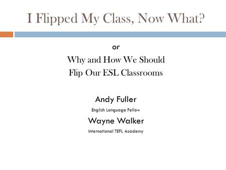 I Flipped My Class, Now What? or Why and How We Should Flip Our ESL Classrooms Andy Fuller English Language Fellow Wayne Walker International TEFL Academy.