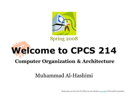 Welcome to CPCS 214 Computer Organization & Architecture Spring 2008 Muhammad Al-Hashimi Media clips are from the MS Office clip art collection copyright.