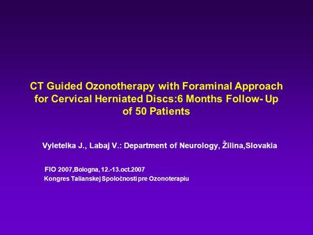 CT Guided Ozonotherapy with Foraminal Approach for Cervical Herniated Discs:6 Months Follow- Up of 50 Patients Vyletelka J., Labaj V.: Department of Neurology,