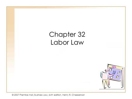 19 - 142 - 1 © 2007 Prentice Hall, Business Law, sixth edition, Henry R. Cheeseman Chapter 32 Labor Law.