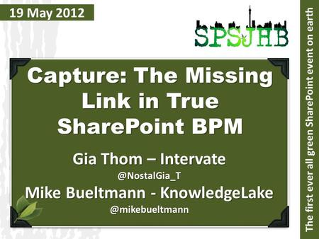 19 May 2012 Capture: The Missing Link in True SharePoint BPM Gia Thom – Mike Bueltmann - The first.