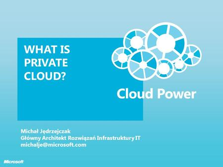 WHAT IS PRIVATE CLOUD? Michał Jędrzejczak Główny Architekt Rozwiązań Infrastruktury IT