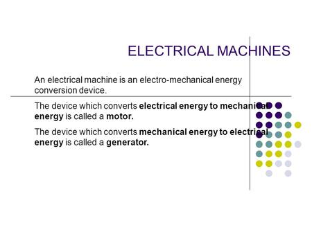 ELECTRICAL MACHINES An electrical machine is an electro-mechanical energy conversion device. The device which converts electrical energy to mechanical.