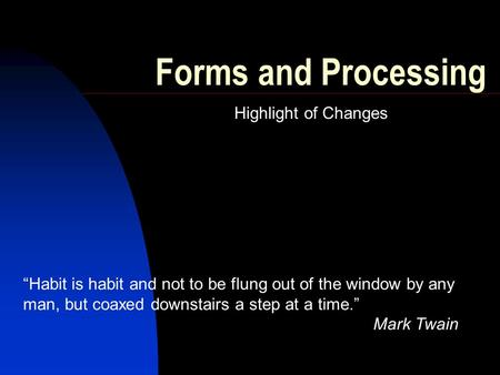 "Forms and Processing Highlight of Changes ""Habit is habit and not to be flung out of the window by any man, but coaxed downstairs a step at a time."" Mark."