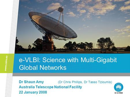 E-VLBI: Science with Multi-Gigabit Global Networks Dr Shaun Amy (Dr Chris Phillips, Dr Tasso Tzioumis) Australia Telescope National Facility 22 January.