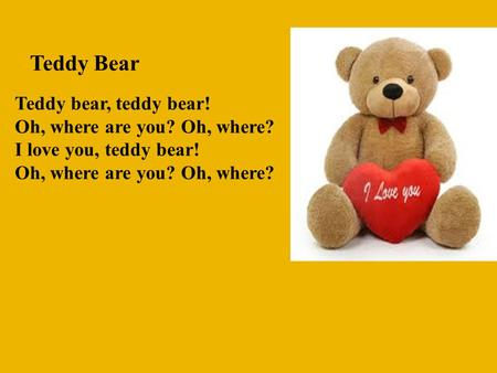 Teddy Bear Teddy bear, teddy bear! Oh, where are you? Oh, where? I love you, teddy bear! Oh, where are you? Oh, where?