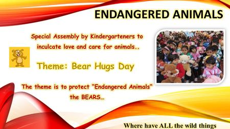 EVENTBEAR HUGS DAY DATE22 nd April, 2014 TOPICEndangered Animals GRADEKG WRITE UP A child's world is full of wonder and enchantment. The imagination.