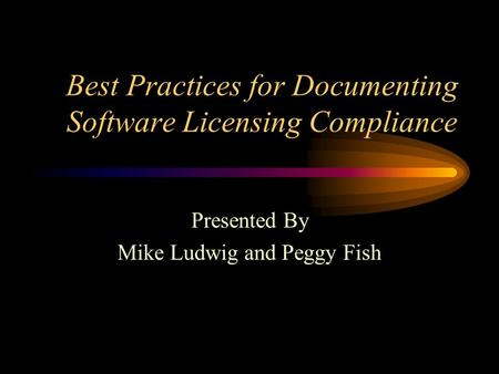 Best Practices for Documenting Software Licensing Compliance Presented By Mike Ludwig and Peggy Fish.
