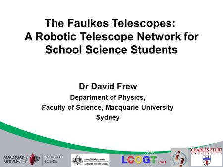 The Faulkes Telescopes: A Robotic Telescope Network for School Science Students Dr David Frew Department of Physics, Faculty of Science, Macquarie University.