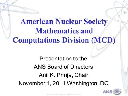 American Nuclear Society Mathematics and Computations Division (MCD) Presentation to the ANS Board of Directors Anil K. Prinja, Chair November 1, 2011.