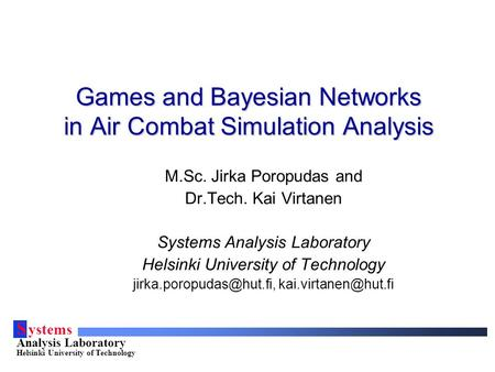 S ystems Analysis Laboratory Helsinki University of Technology Games and Bayesian Networks in Air Combat Simulation Analysis M.Sc. Jirka Poropudas and.