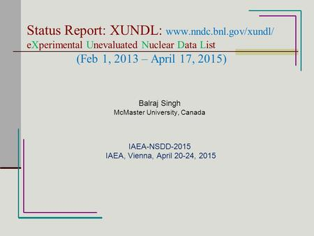 Status Report: XUNDL: www.nndc.bnl.gov/xundl/ eXperimental Unevaluated Nuclear Data List (Feb 1, 2013 – April 17, 2015) Balraj Singh McMaster University,