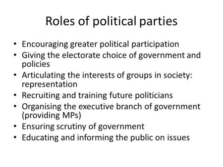 Roles of political parties Encouraging greater political participation Giving the electorate choice of government and policies Articulating the interests.