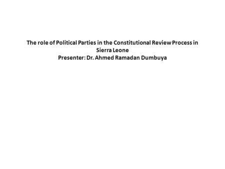 The role of Political Parties in the Constitutional Review Process in Sierra Leone Presenter: Dr. Ahmed Ramadan Dumbuya.