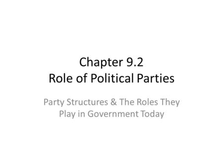 Chapter 9.2 Role of Political Parties Party Structures & The Roles They Play in Government Today.