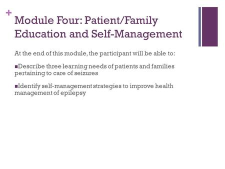 + Module Four: Patient/Family Education and Self-Management At the end of this module, the participant will be able to: Describe three learning needs of.