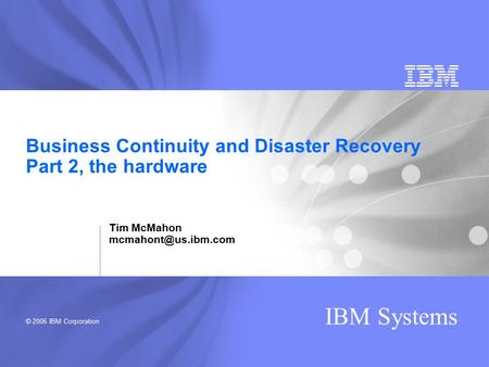 © 2006 IBM Corporation IBM Systems Business Continuity and Disaster Recovery Part 2, the hardware Tim McMahon