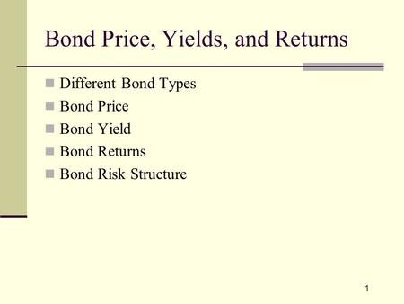 1 Bond Price, Yields, and Returns Different Bond Types Bond Price Bond Yield Bond Returns Bond Risk Structure.