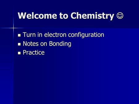 Welcome to Chemistry Welcome to Chemistry Turn in electron configuration Turn in electron configuration Notes on Bonding Notes on Bonding Practice Practice.