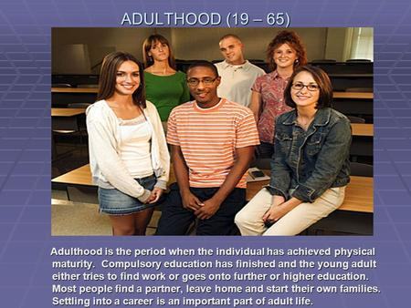 ADULTHOOD (19 – 65) Adulthood is the period when the individual has achieved physical maturity. Compulsory education has finished and the young adult.