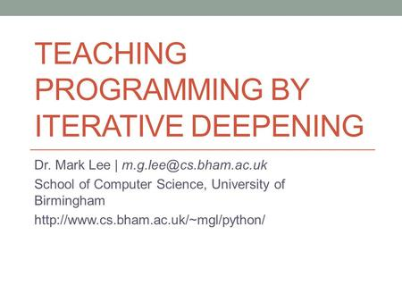 TEACHING PROGRAMMING BY ITERATIVE DEEPENING Dr. Mark Lee | School of Computer Science, University of Birmingham
