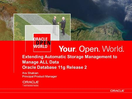 Oracle Confidential Extending Automatic Storage Management to Manage ALL Data Oracle Database 11g Release 2 Ara Shakian Principal Product Manager.