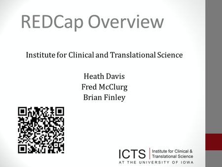 REDCap Overview Institute for Clinical and Translational Science Heath Davis Fred McClurg Brian Finley.