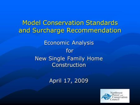 Model Conservation Standards and Surcharge Recommendation Economic Analysis for for New Single Family Home Construction April 17, 2009.