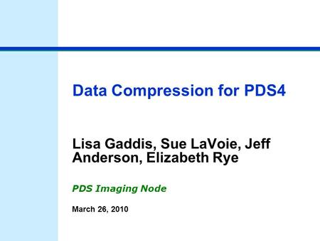 Data <strong>Compression</strong> for PDS4 Lisa Gaddis, Sue LaVoie, Jeff Anderson, Elizabeth Rye PDS Imaging Node March 26, 2010.