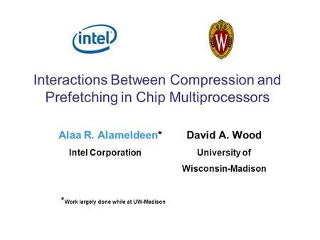 Interactions Between Compression and Prefetching in Chip Multiprocessors Alaa R. Alameldeen* David A. Wood Intel CorporationUniversity of Wisconsin-Madison.