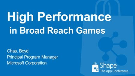 High Performance in Broad Reach Games Chas. Boyd Principal Program Manager Microsoft Corporation.