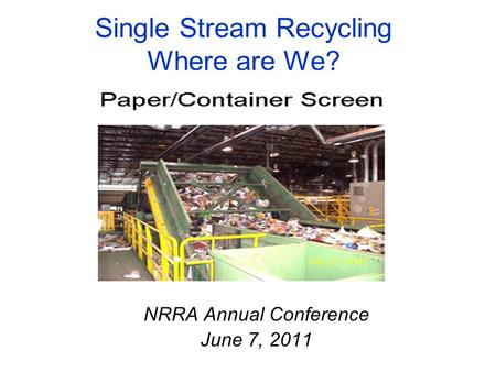 Single Stream Recycling Where are We? NRRA Annual Conference June 7, 2011.