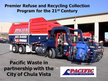 Premier Refuse and Recycling Collection Program for the 21 st Century Pacific Waste in partnership with the City of Chula Vista.
