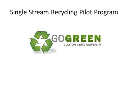 Single Stream Recycling Pilot Program. Background Clayton State University partnered with Waste Management to promote: Environmental awareness Responsible.