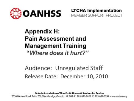 "Appendix H: Pain Assessment and Management Training ""Where does it hurt?"" Audience: Unregulated Staff Release Date: December 10, 2010."