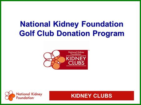 KIDNEY CLUBS National Kidney Foundation Golf Club Donation Program National Kidney Foundation Golf Club Donation Program.