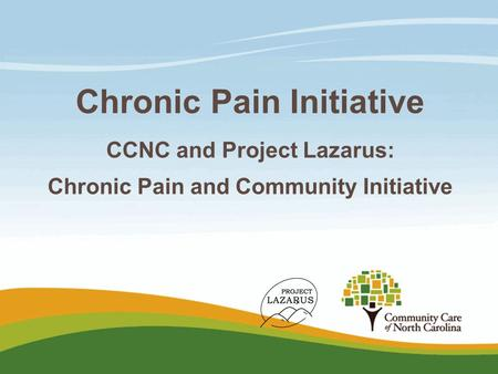 Chronic Pain Initiative CCNC and Project Lazarus: Chronic Pain and Community Initiative.