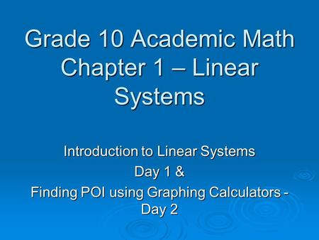 Grade 10 Academic Math Chapter 1 – Linear Systems Introduction to Linear Systems Day 1 & Finding POI using Graphing Calculators - Day 2.