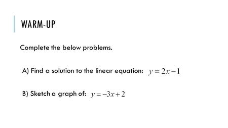 WARM-UP Complete the below problems. A) Find a solution to the linear equation: B) Sketch a graph of: