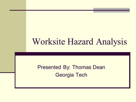 Worksite Hazard Analysis Presented By: Thomas Dean Georgia Tech.