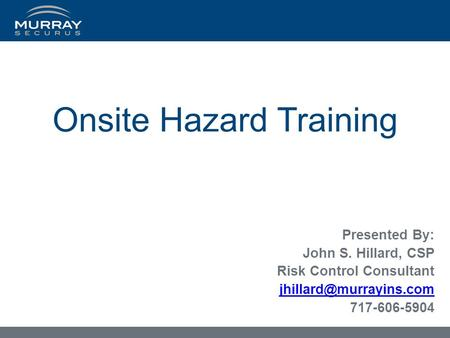 Onsite Hazard Training Presented By: John S. Hillard, CSP Risk Control Consultant 717-606-5904.