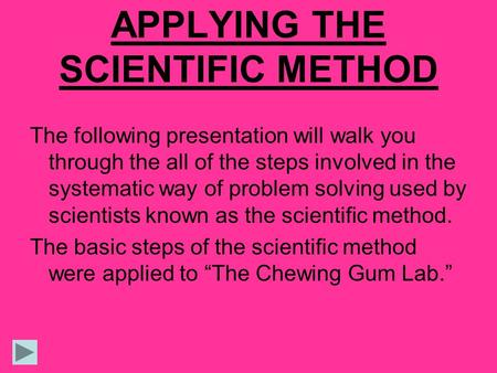 APPLYING THE SCIENTIFIC METHOD The following presentation will walk you through the all of the steps involved in the systematic way of problem solving.